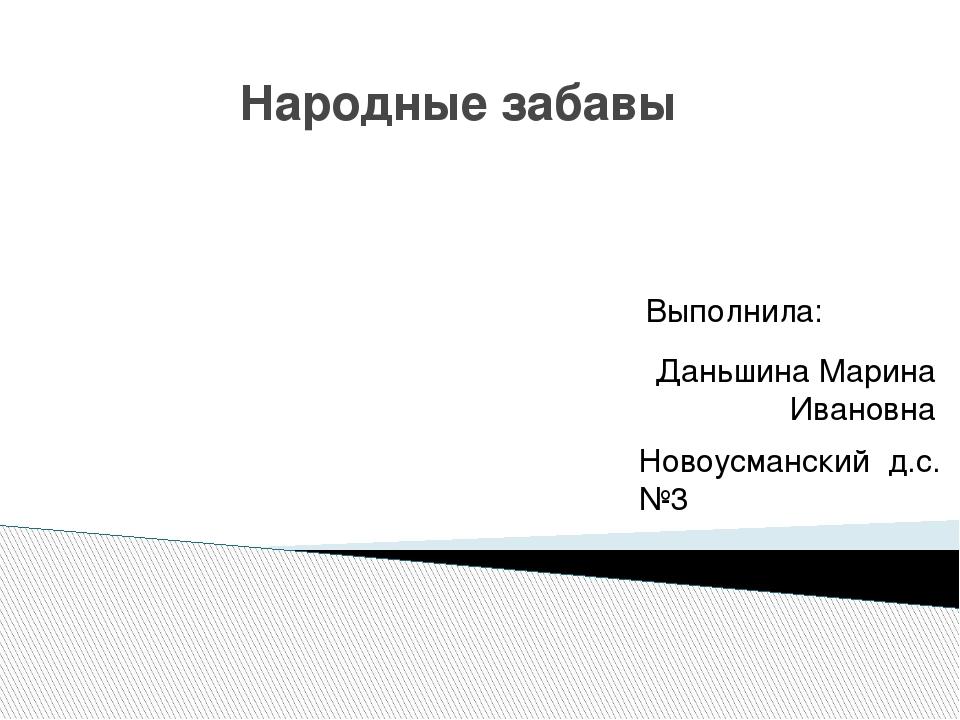 Народные забавы Выполнила: Даньшина Марина Ивановна Новоусманский д.с.№3