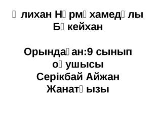 Әлихан Нұрмұхамедұлы Бөкейхан Орындаған:9 сынып оқушысы Серікбай Айжан Жанатқ