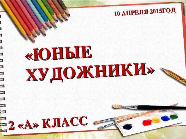 «ЮНЫЕ ХУДОЖНИКИ» 2 «А» КЛАСС 10 АПРЕЛЯ 2015ГОД