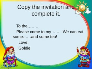 Copy the invitation and complete it. To the……… Please come to my…….. We can e