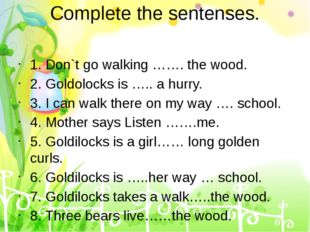 Complete the sentenses. 1. Don`t go walking ……. the wood. 2. Goldolocks is ….