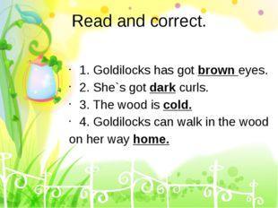 Read and correct. 1. Goldilocks has got brown eyes. 2. She`s got dark curls.