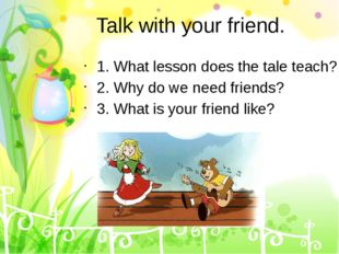 Talk with your friend. 1. What lesson does the tale teach? 2. Why do we need