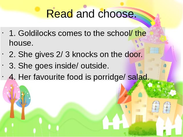 Read and choose. 1. Goldilocks comes to the school/ the house. 2. She gives 2...