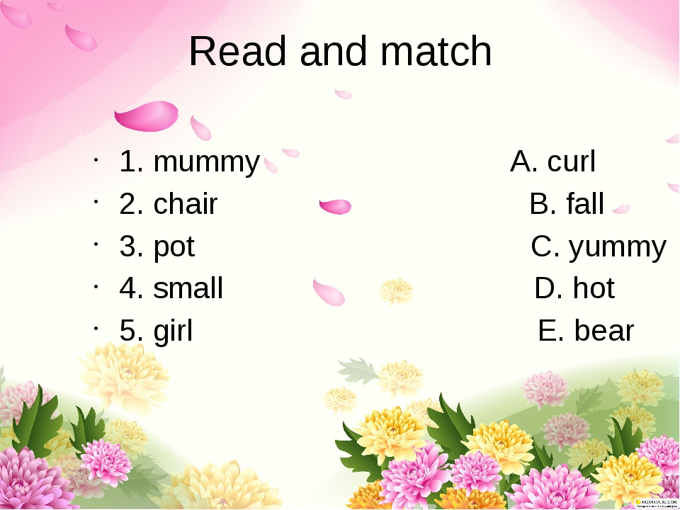 Read and match 1. mummy A. curl 2. chair B. fall 3. pot C. yummy 4. small D....