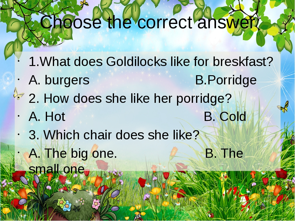 Choose the correct answer 1.What does Goldilocks like for breskfast? A. burge...