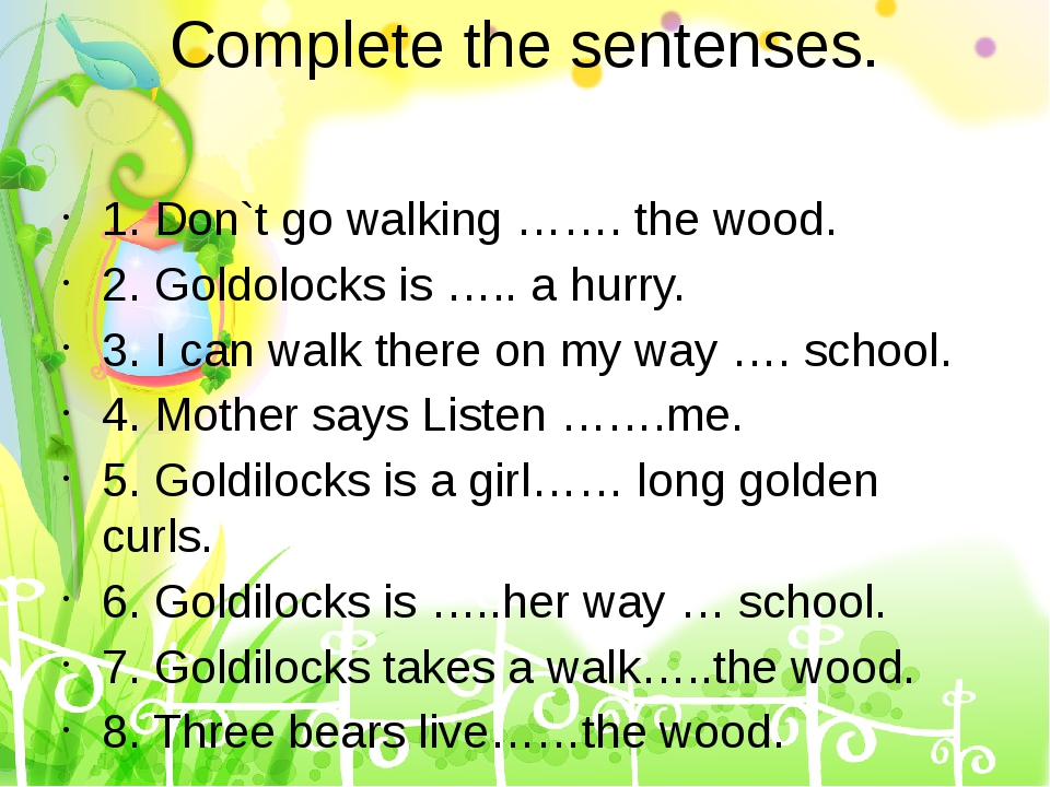 Complete the sentenses. 1. Don`t go walking ……. the wood. 2. Goldolocks is …....