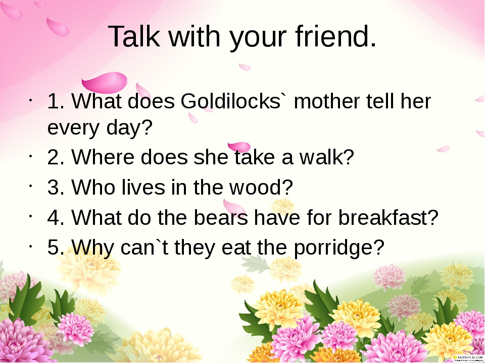 Talk with your friend. 1. What does Goldilocks` mother tell her every day? 2....