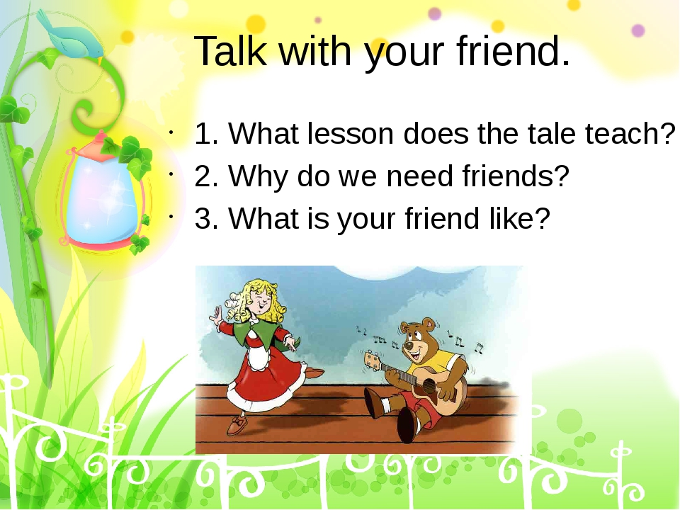 Talk with your friend. 1. What lesson does the tale teach? 2. Why do we need...
