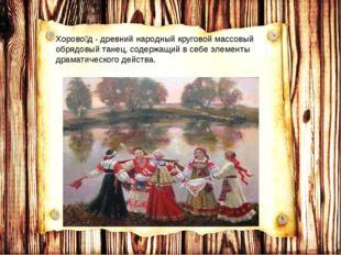 Хорово́д - древний народный круговой массовый обрядовый танец, содержащий в с