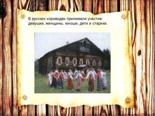 В русских хороводах принимали участие: девушки, женщины, юноши, дети и старики.