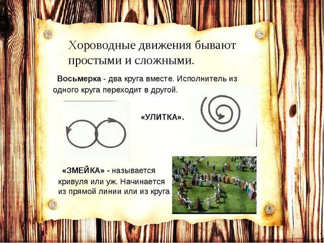 Хороводные движения бывают простыми и сложными. Восьмерка - два круга вместе....