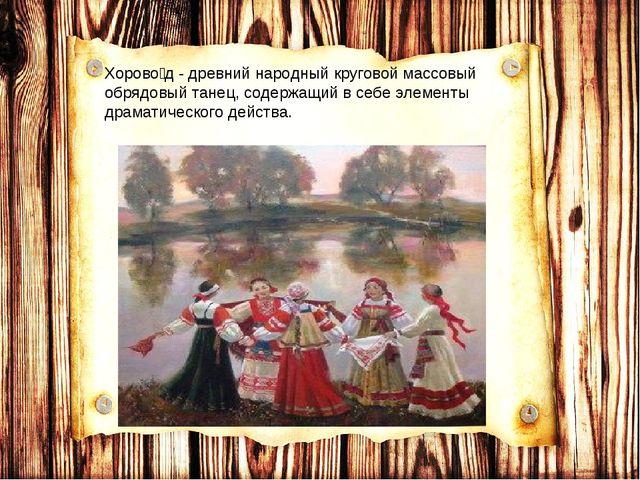 Хорово́д - древний народный круговой массовый обрядовый танец, содержащий в с...