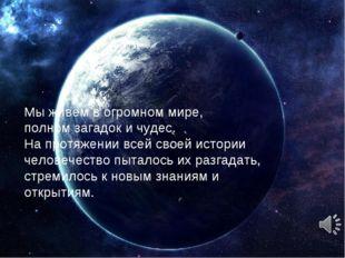 Мы живём в огромном мире, полном загадок и чудес. На протяжении всей своей ис