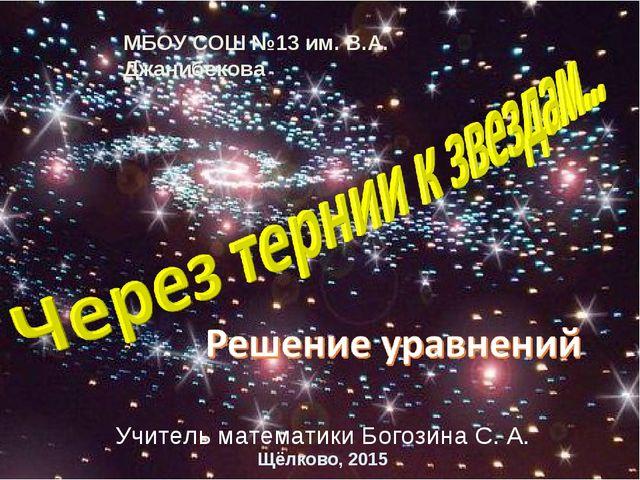 МБОУ СОШ №13 им. В.А. Джанибекова Щёлково, 2015 Учитель математики Богозина С...