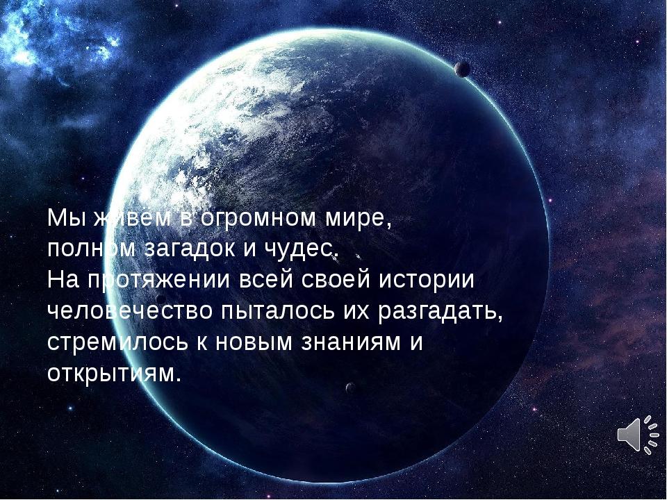 Мы живём в огромном мире, полном загадок и чудес. На протяжении всей своей ис...