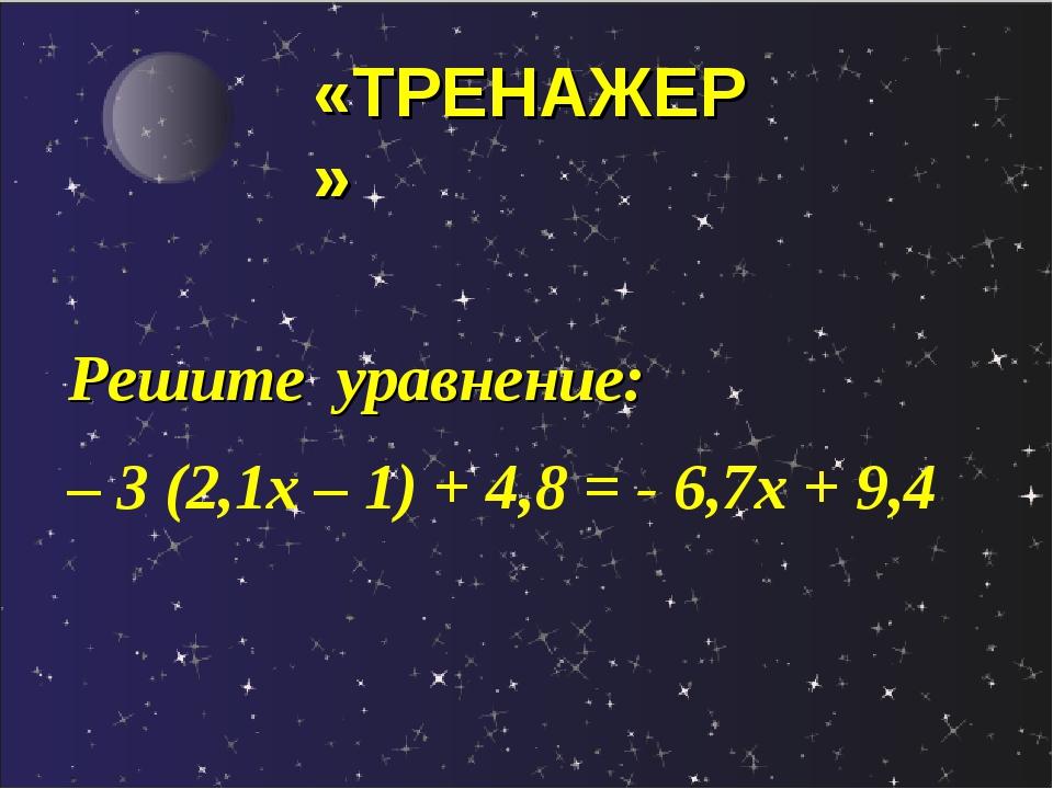Решите уравнение: – 3 (2,1х – 1) + 4,8 = - 6,7х + 9,4 «ТРЕНАЖЕР»