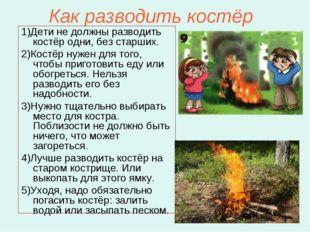 Как разводить костёр 1)Дети не должны разводить костёр одни, без старших. 2)К
