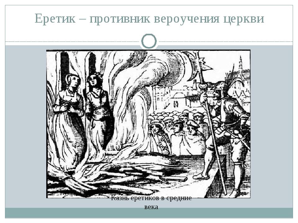 Еретик – противник вероучения церкви Казнь еретиков в средние века