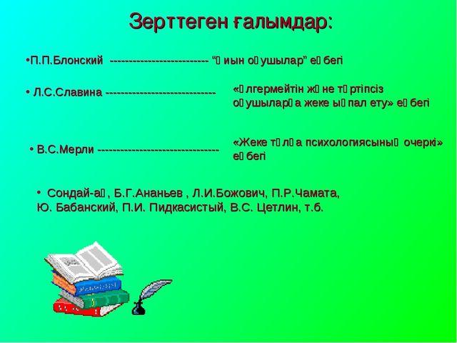 """Зерттеген ғалымдар: П.П.Блонский -------------------------- """"Қиын оқушылар"""" е..."""