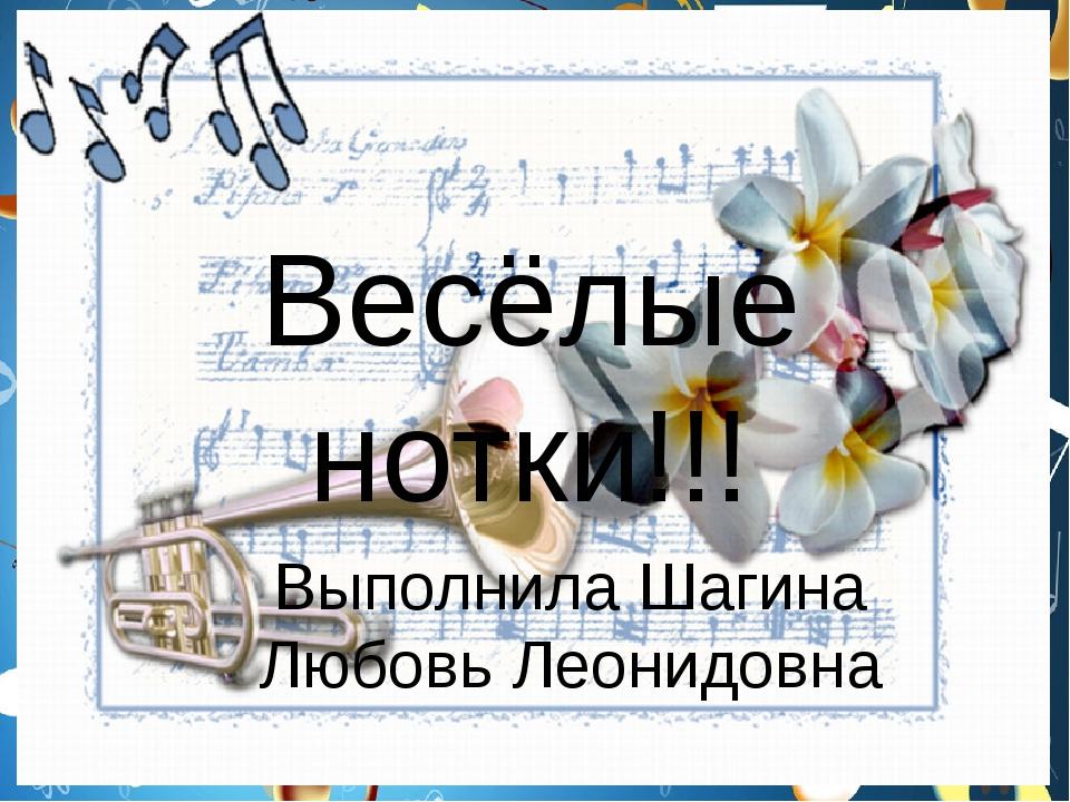 Весёлые нотки!!! Выполнила Шагина Любовь Леонидовна