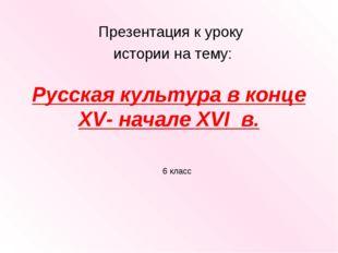 Русская культура в конце XV- начале XVI в. Презентация к уроку истории на тем