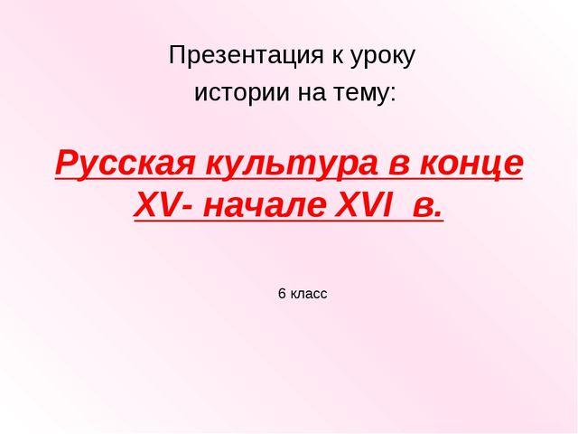 Русская культура в конце XV- начале XVI в. Презентация к уроку истории на тем...