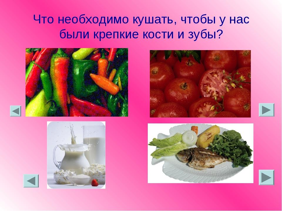 Что необходимо кушать, чтобы у нас были крепкие кости и зубы?