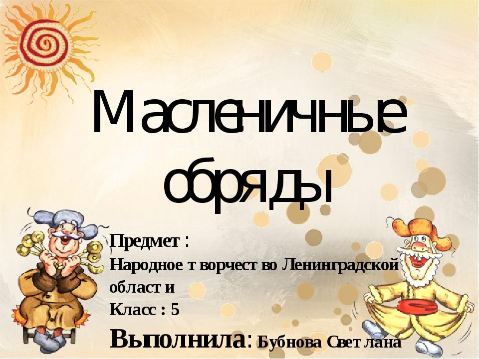 Масленичные обряды Предмет: Народное творчество Ленинградской области Класс :...
