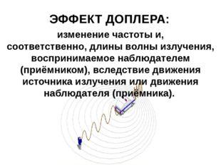 ЭФФЕКТ ДОПЛЕРА: изменениечастотыи, соответственно,длины волныизлучения, в