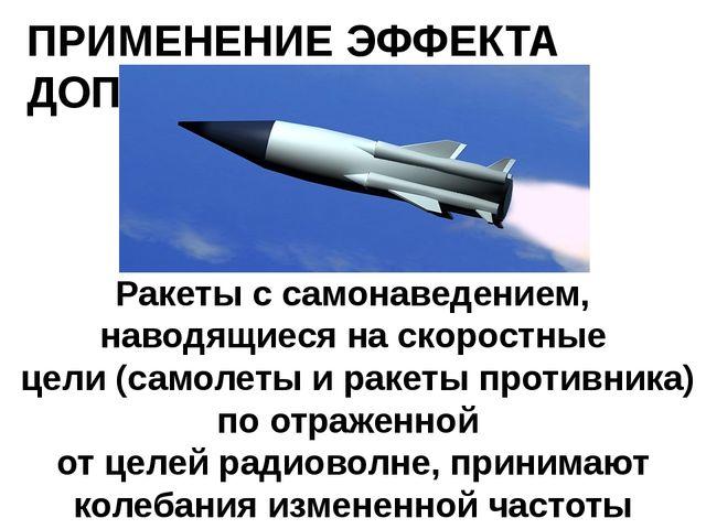ПРИМЕНЕНИЕ ЭФФЕКТА ДОПЛЕРА Ракеты с самонаведением, наводящиеся на скоростные...