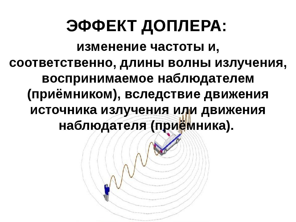 ЭФФЕКТ ДОПЛЕРА: изменениечастотыи, соответственно,длины волныизлучения, в...