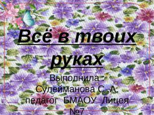 Всё в твоих руках Выполнила : Сулейманова С .А. педагог БМАОУ Лицея №7