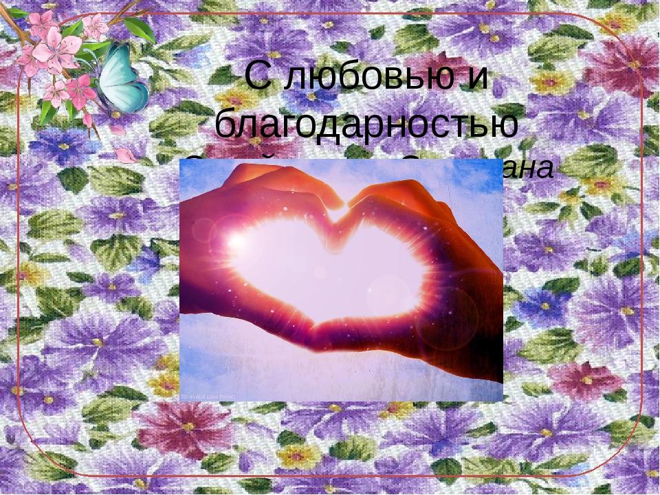 С любовью и благодарностью Сулейманова Светлана Алиджафаровна