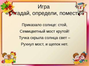 Игра «Отгадай, определи, помести» Приказало солнце: стой, Семицветный мост кр