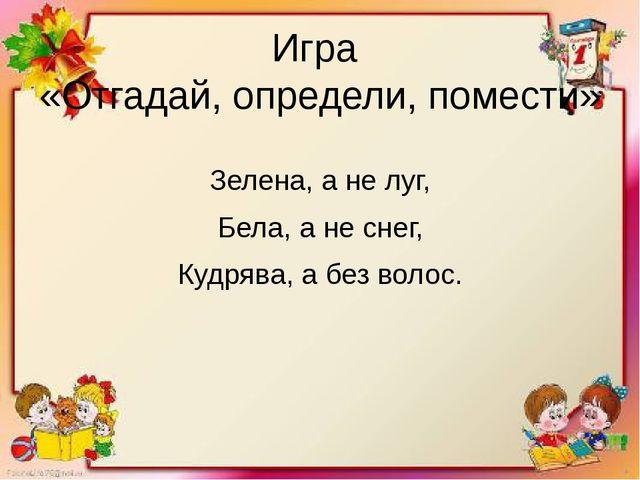 Игра «Отгадай, определи, помести» Зелена, а не луг, Бела, а не снег, Кудрява,...