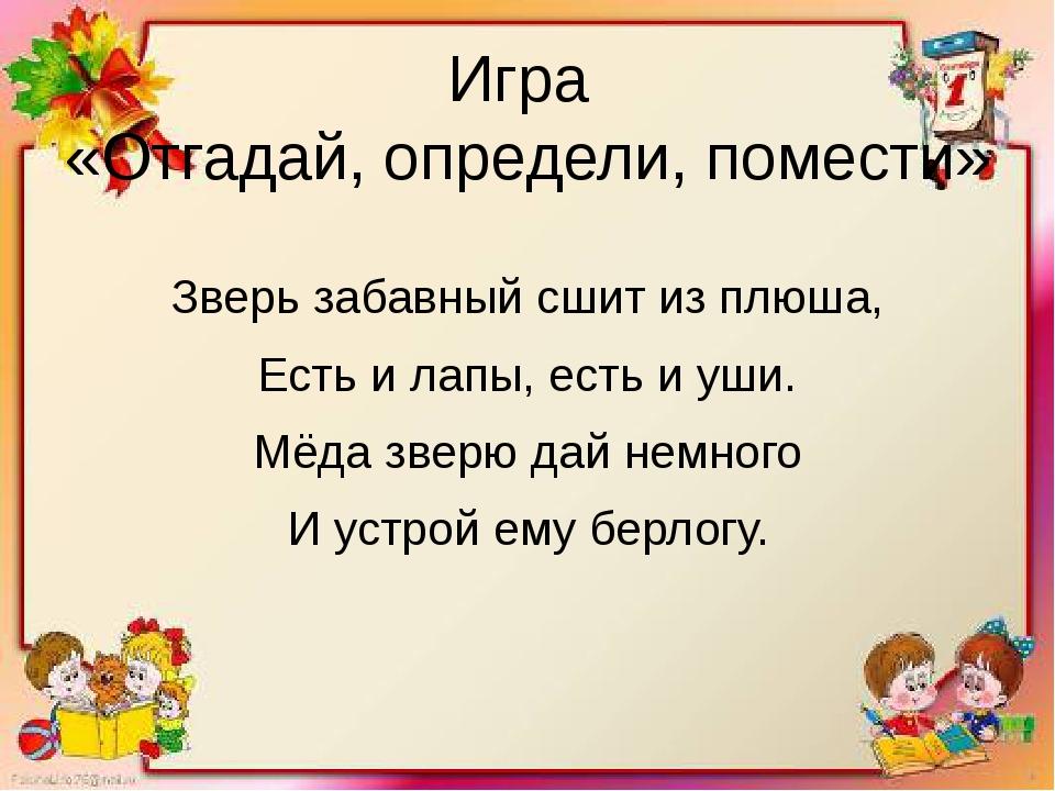 Игра «Отгадай, определи, помести» Зверь забавный сшит из плюша, Есть и лапы,...