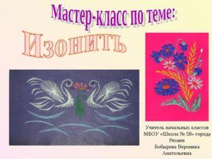 Учитель начальных классов МБОУ «Школа № 58» города Рязани Бобырева Вероника А