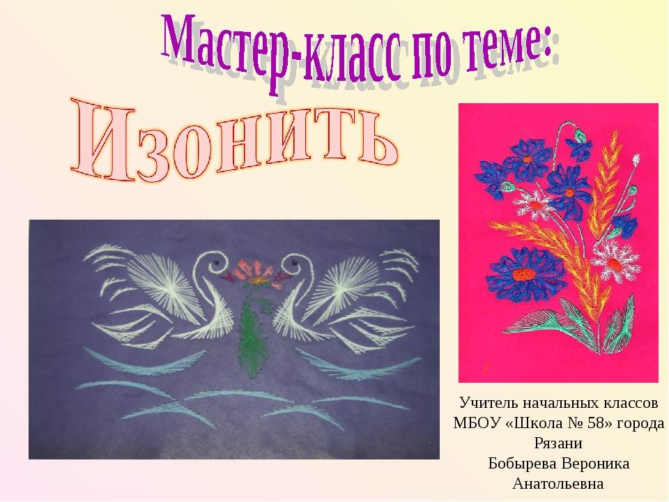 Учитель начальных классов МБОУ «Школа № 58» города Рязани Бобырева Вероника А...