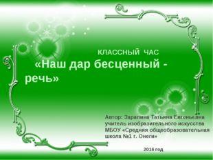 КЛАССНЫЙ ЧАС «Наш дар бесценный - речь» Автор: Зарапина Татьяна Евгеньевна у