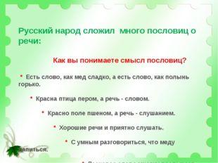 Русский народ сложил много пословиц о речи: Как вы понимаете смысл пословиц?
