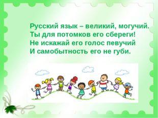 Русский язык – великий, могучий. Ты для потомков его сбереги! Не искажай его