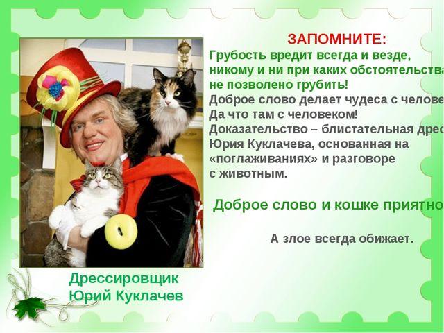 Дрессировщик Юрий Куклачев ЗАПОМНИТЕ: Грубость вредит всегда и везде, никому...