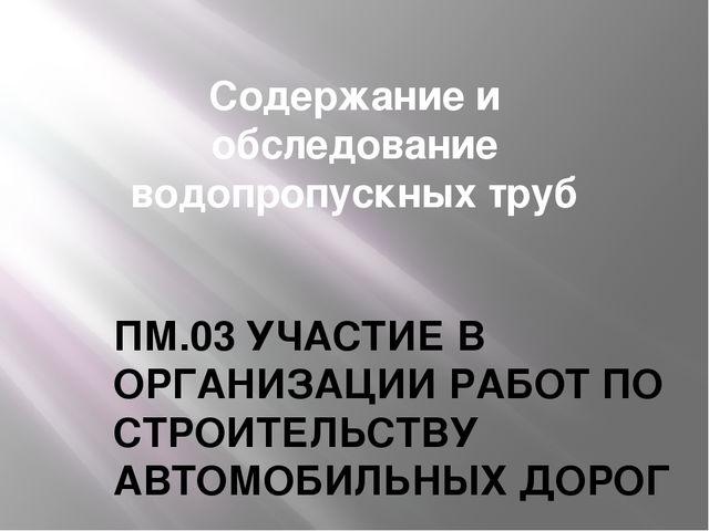 Содержание и обследование водопропускных труб ПМ.03 УЧАСТИЕ В ОРГАНИЗАЦИИ РАБ...