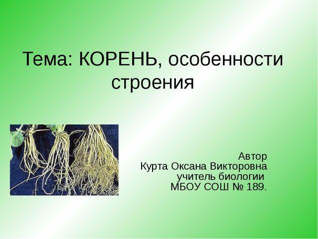 Тема: КОРЕНЬ, особенности строения Автор Курта Оксана Викторовна учитель биол...