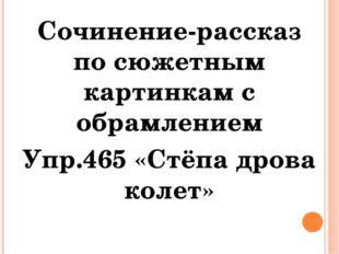 Сочинение-рассказ по сюжетным картинкам с обрамлением Упр.465 «Стёпа дрова ко