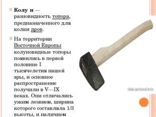 Колу́н— разновидность топора, предназначенного для колки дров. На территории
