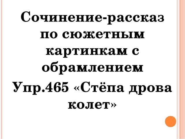 Сочинение-рассказ по сюжетным картинкам с обрамлением Упр.465 «Стёпа дрова ко...