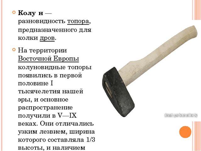 Колу́н— разновидность топора, предназначенного для колки дров. На территории...