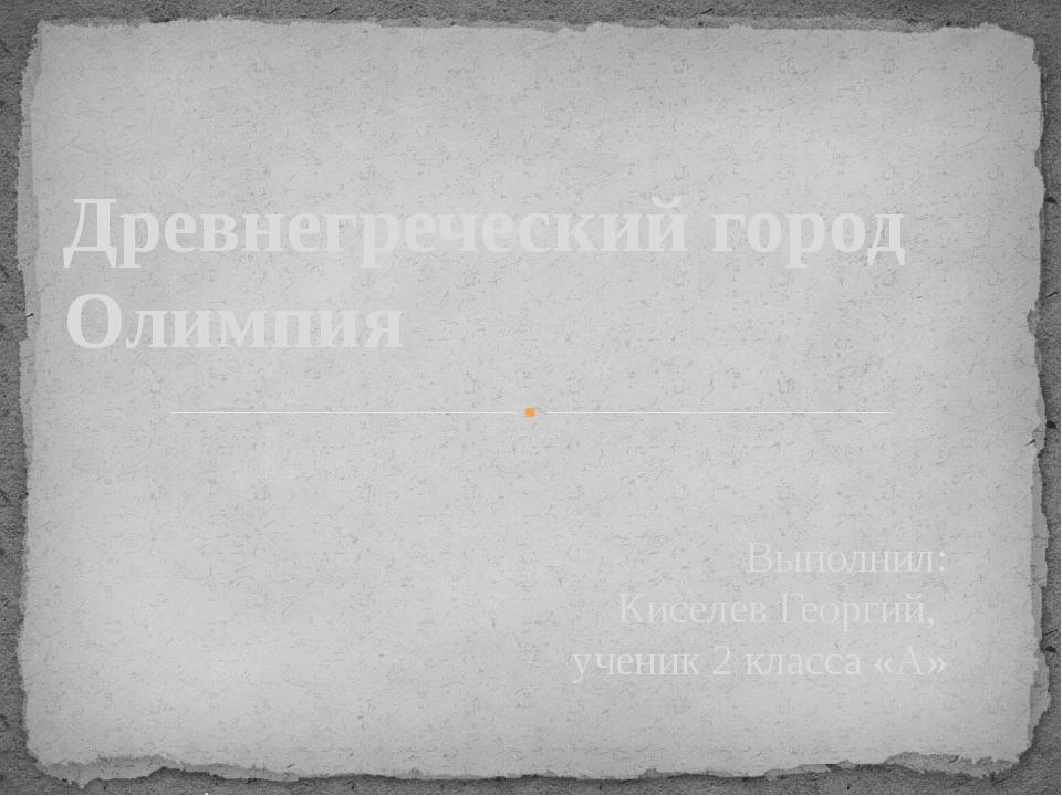 Выполнил: Киселев Георгий, ученик 2 класса «А» с. Амурзет 2016 г. Древнегрече...